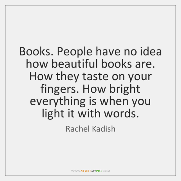 Books. People have no idea how beautiful books are. How they taste ...