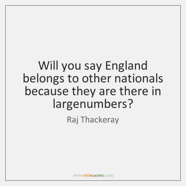 Will you say England belongs to other nationals because they are there ...