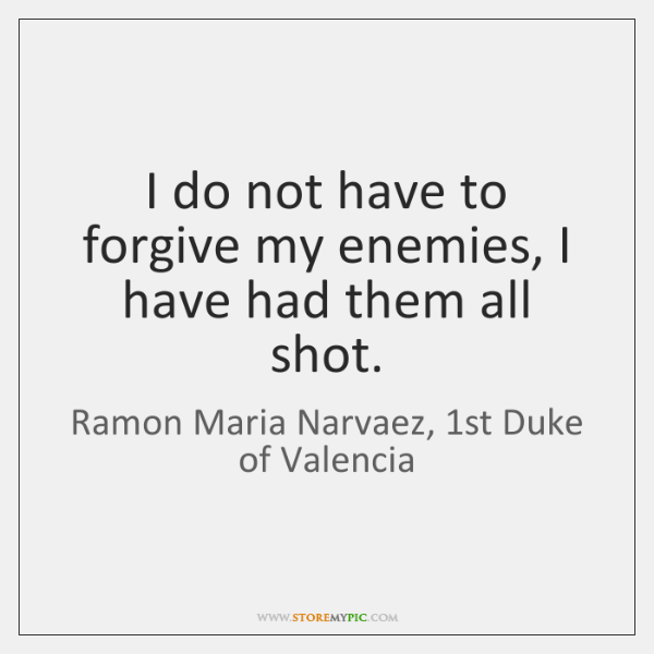I do not have to forgive my enemies, I have had them ...