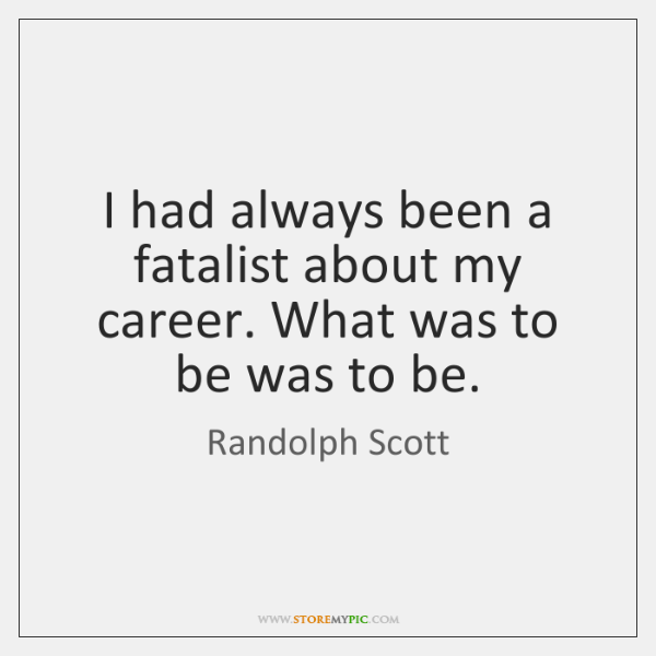 I had always been a fatalist about my career. What was to ...