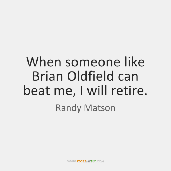 When someone like Brian Oldfield can beat me, I will retire.