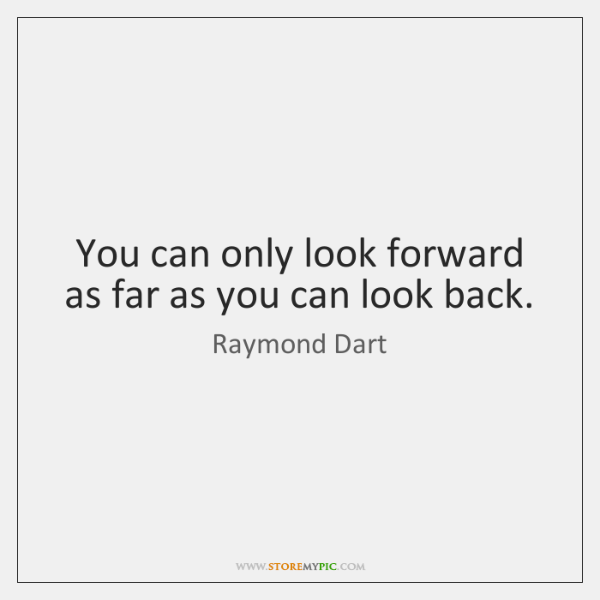 You can only look forward as far as you can look back.