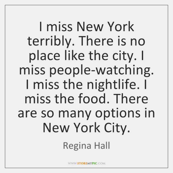 I miss New York terribly. There is no place like the city. ...