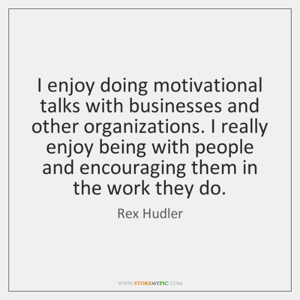 I enjoy doing motivational talks with businesses and other organizations. I really ...