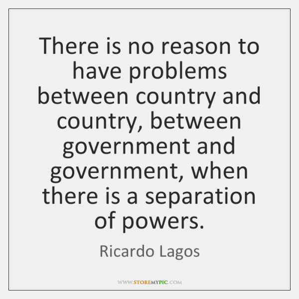 There is no reason to have problems between country and country, between ...