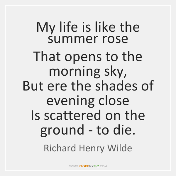 My life is like the summer rose  That opens to the morning ...