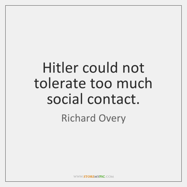 Hitler could not tolerate too much social contact.