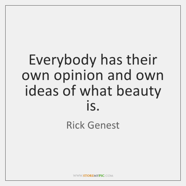 Everybody has their own opinion and own ideas of what beauty is.