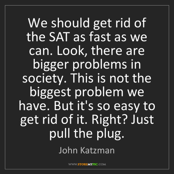 John Katzman: We should get rid of the SAT as fast as we can. Look,...