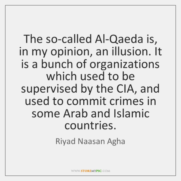 The so-called Al-Qaeda is, in my opinion, an illusion. It is a ...