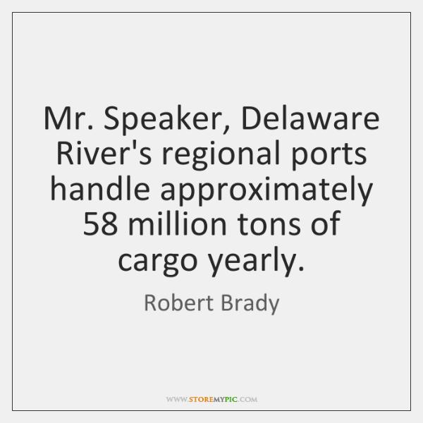 Mr. Speaker, Delaware River's regional ports handle approximately 58 million tons of cargo ...