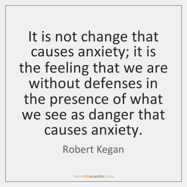 It is not change that causes anxiety; it is the feeling that ...