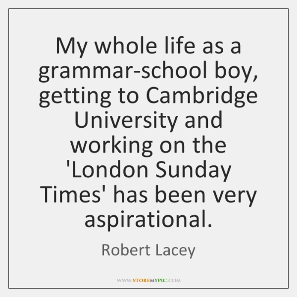 My whole life as a grammar-school boy, getting to Cambridge University and ...