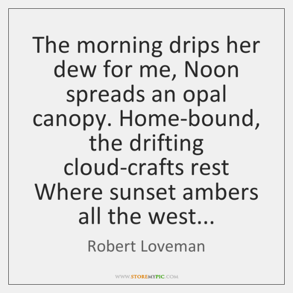 The morning drips her dew for me, Noon spreads an opal canopy. ...