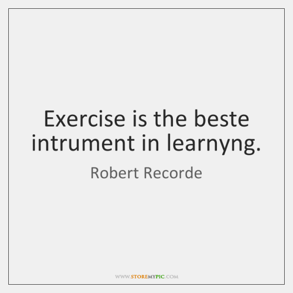 Exercise is the beste intrument in learnyng.