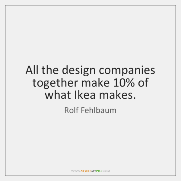 All the design companies together make 10% of what Ikea makes.