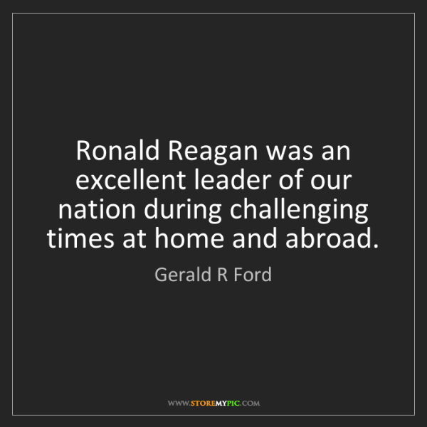 Gerald R Ford: Ronald Reagan was an excellent leader of our nation during...