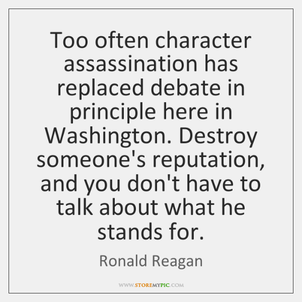 Too often character assassination has replaced debate in principle here in Washington. ...