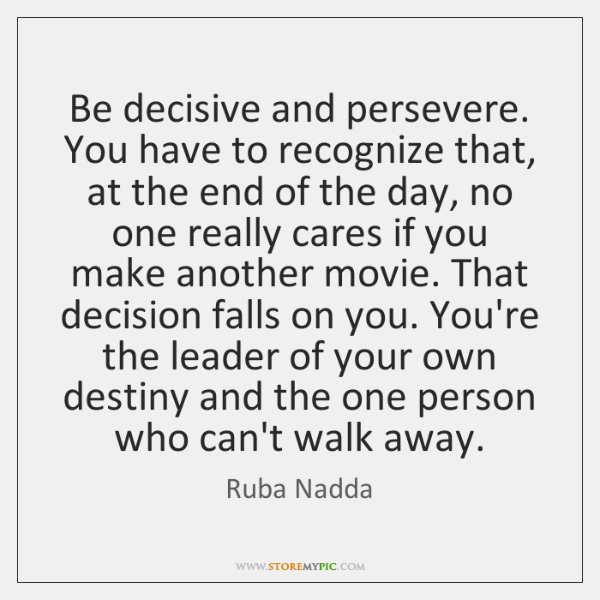 Be decisive and persevere. You have to recognize that, at the end ...