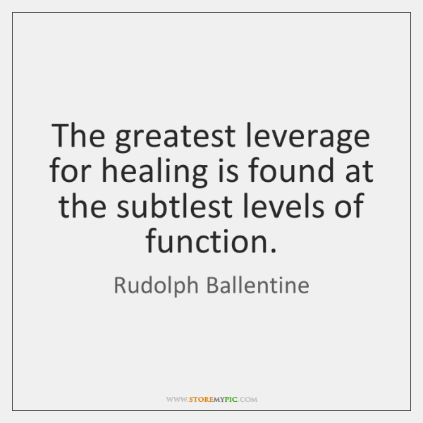The greatest leverage for healing is found at the subtlest levels of ...