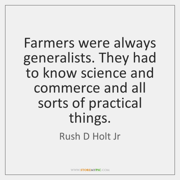 Farmers were always generalists. They had to know science and commerce and ...