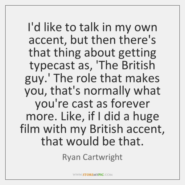 I'd like to talk in my own accent, but then there's that ...