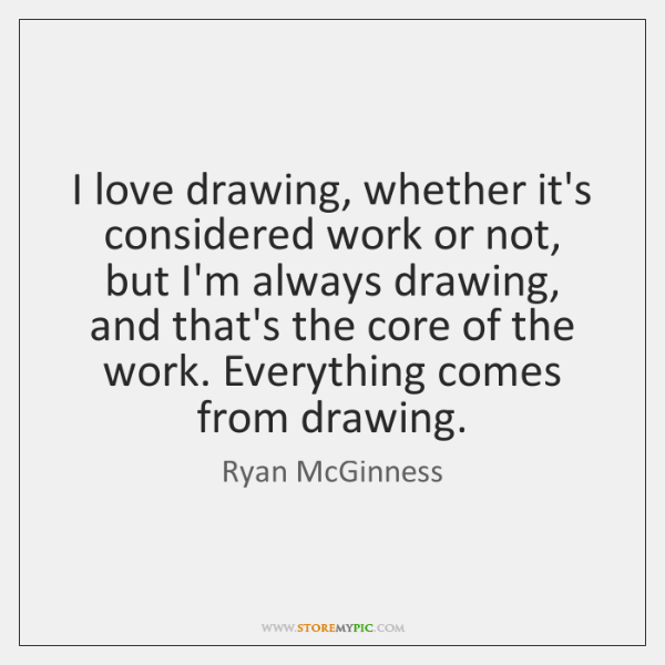 I love drawing, whether it's considered work or not, but I'm always ...