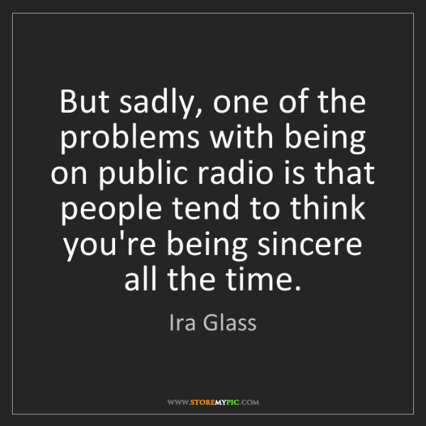 Ira Glass: But sadly, one of the problems with being on public radio...