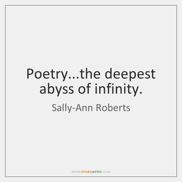 Poetry...the deepest abyss of infinity.