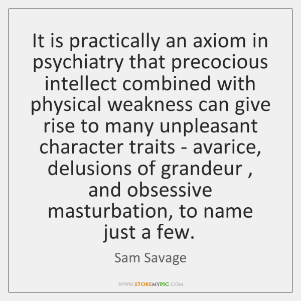 It is practically an axiom in psychiatry that precocious intellect combined with ...