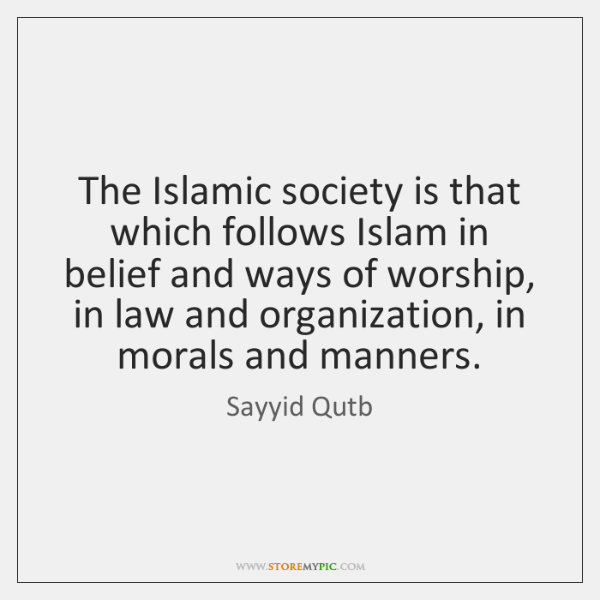 The Islamic society is that which follows Islam in belief and ways ...