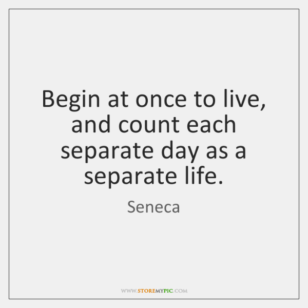 Begin at once to live, and count each separate day as a ...