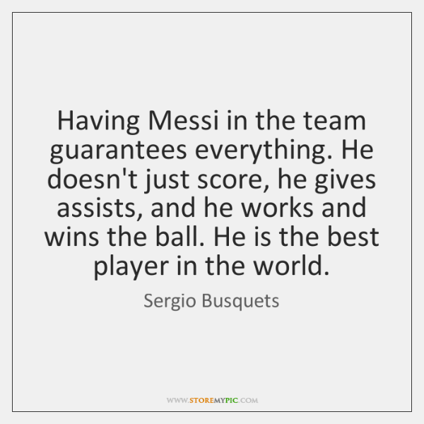 Having Messi in the team guarantees everything. He doesn't just score, he ...