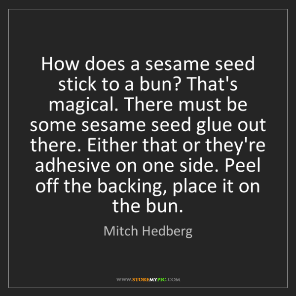 Mitch Hedberg: How does a sesame seed stick to a bun? That's magical....