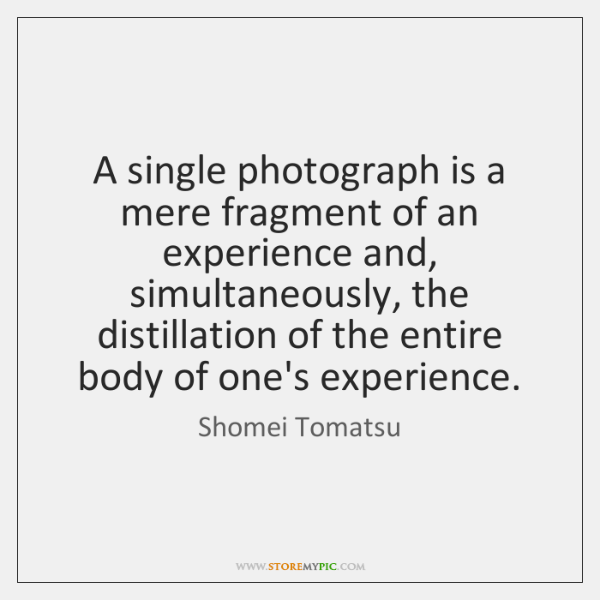 A single photograph is a mere fragment of an experience and, simultaneously, ...