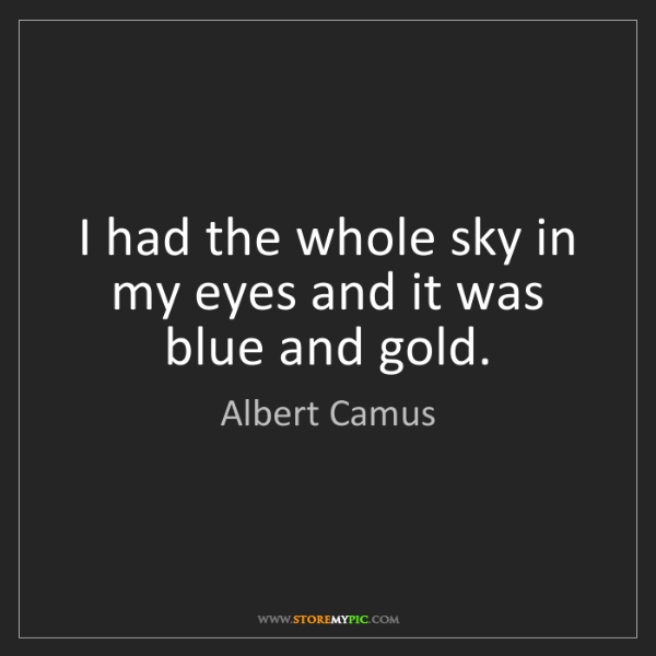 Albert Camus: I had the whole sky in my eyes and it was blue and gold.