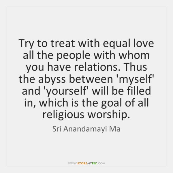 Try to treat with equal love all the people with whom you ...