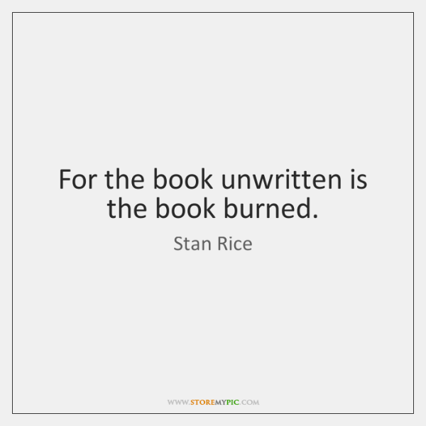 For the book unwritten is the book burned.