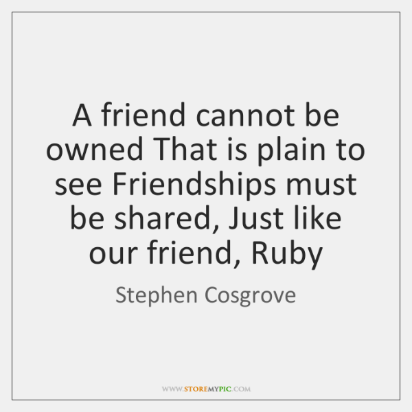 A friend cannot be owned That is plain to see Friendships must ...