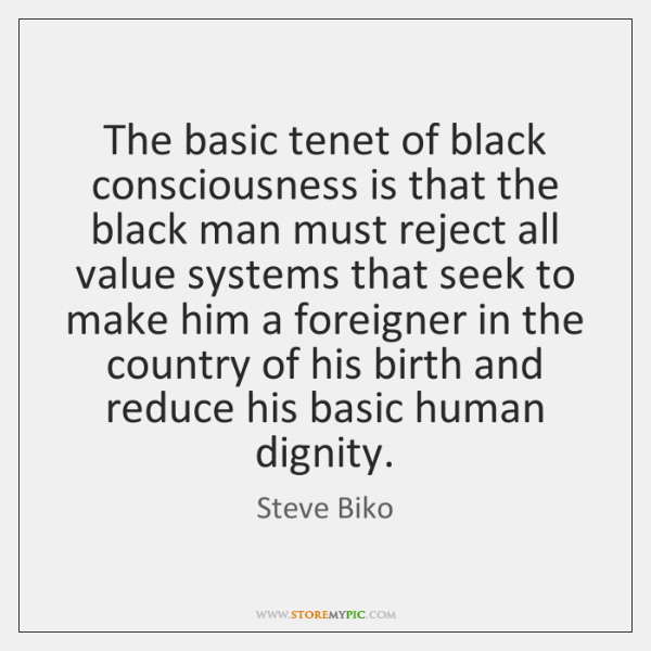 The basic tenet of black consciousness is that the black man must ...