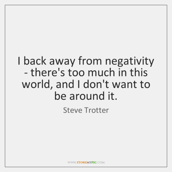 I back away from negativity - there's too much in this world, ...