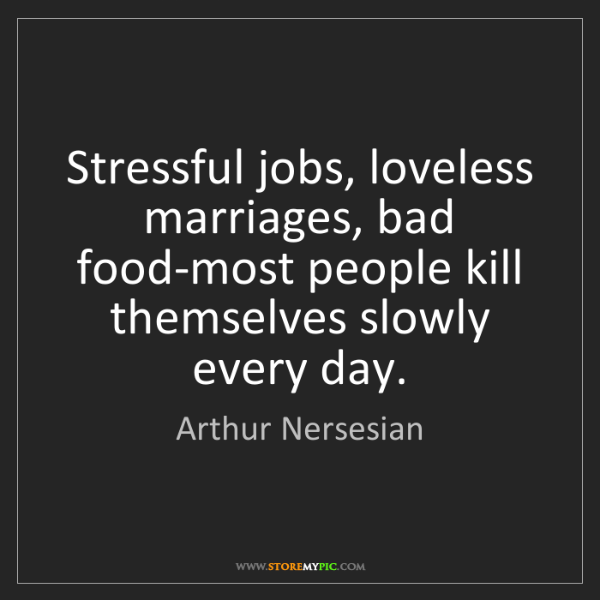 Arthur Nersesian: Stressful jobs, loveless marriages, bad food-most people...