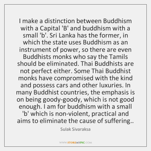 I make a distinction between Buddhism with a Capital 'B' and buddhism ...