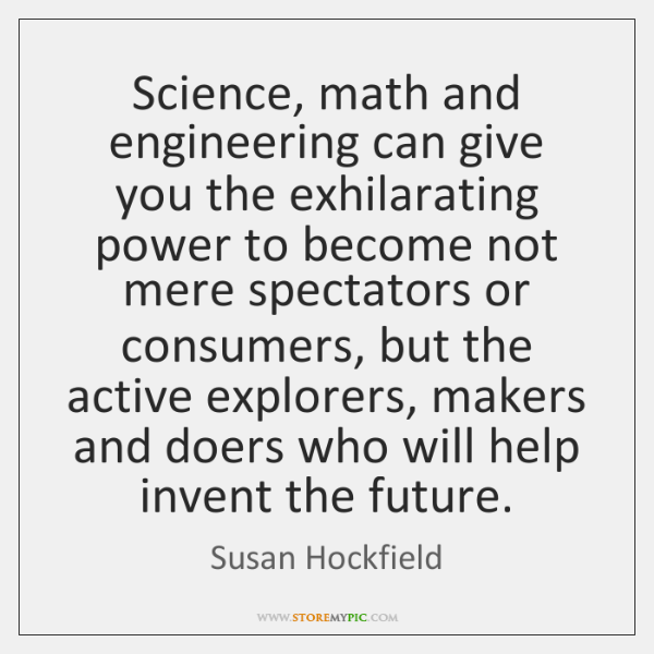 Science, math and engineering can give you the exhilarating power to become ...