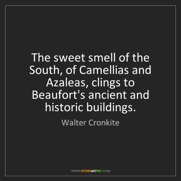 Walter Cronkite: The sweet smell of the South, of Camellias and Azaleas,...