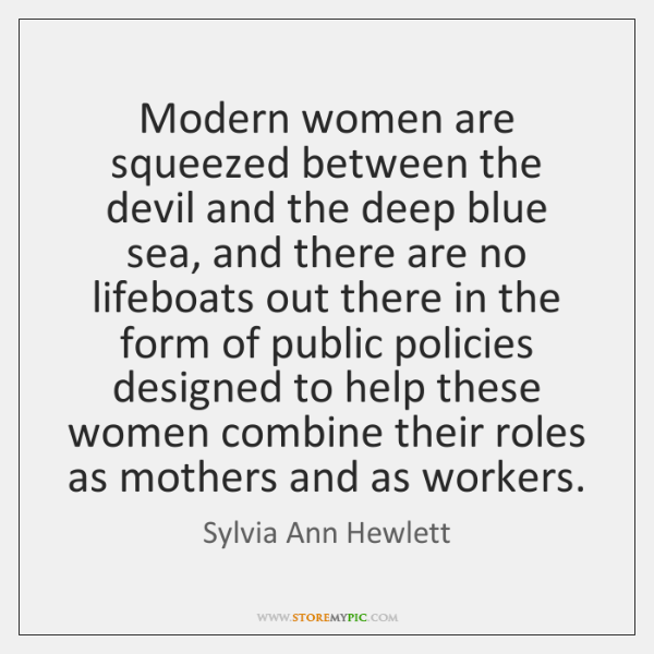 Modern women are squeezed between the devil and the deep blue sea, ...