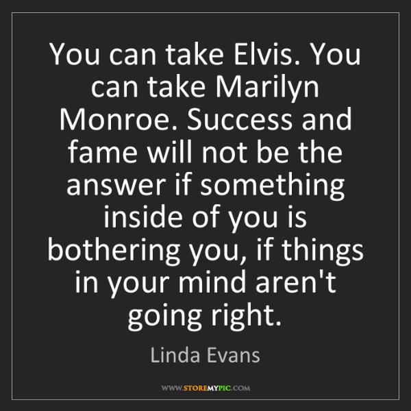 Linda Evans: You can take Elvis. You can take Marilyn Monroe. Success...