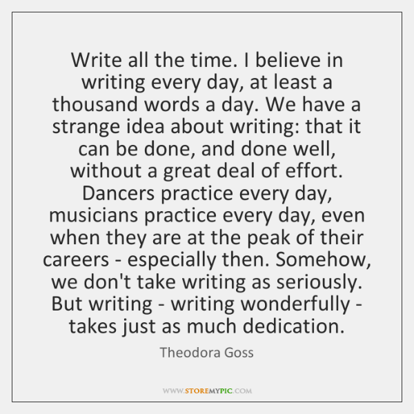 Write all the time. I believe in writing every day, at least ...