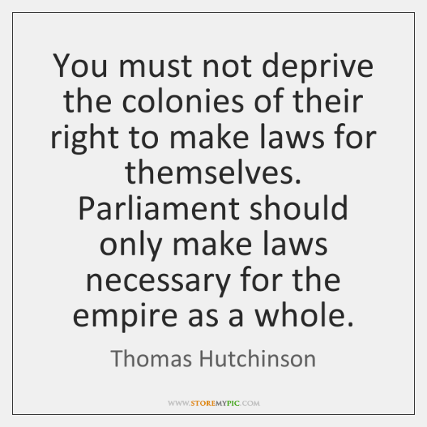 You must not deprive the colonies of their right to make laws ...