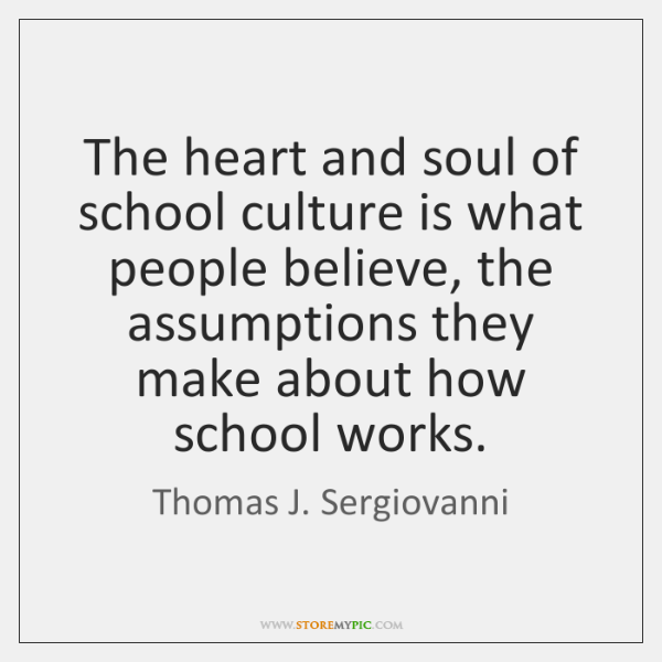 The heart and soul of school culture is what people believe, the ...